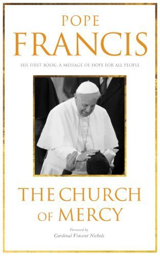 Pope Francis A Church of Mercy His First Book A Message of Hope to All People