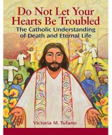 Do Not Let Your Hearts Be Troubled: The Catholic Understanding of Death and Eternal Life