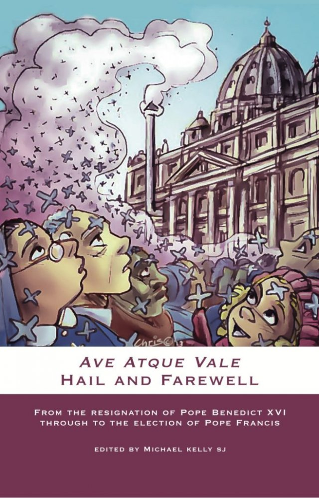 Ave Atque Vale Hail and Farewell: From the Resignation of Pope Benedict XVI through to the Election of Pope Francis (paperback)