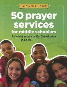 50 Prayer Services for Middle Schoolers... for Every Season of the Church and More
