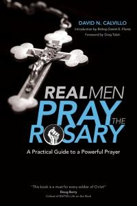 Real Men Pray the Rosary A Practical Guide to a Powerful Prayer