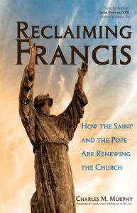 Reclaiming Francis How the Saint and the Pope Are Renewing the Church
