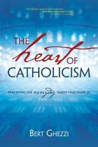 Heart of Catholicism Practicing the Everyday Habits That Shape Us