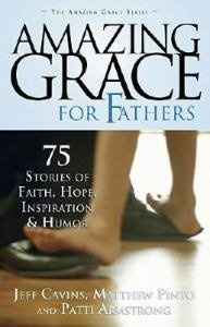 Amazing Grace for Fathers : 75 Stories of Faith, Hope, Inspiration, and Humor