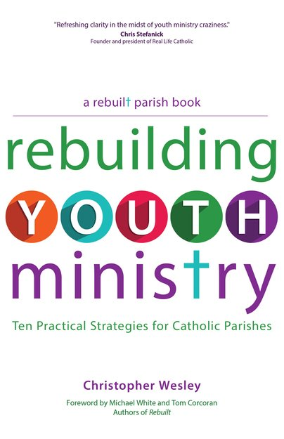 Rebuilding Youth Ministry: Ten Practical Strategies for Catholic Parishes