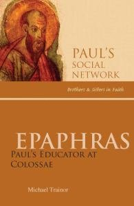 Epaphras : Paul's Educator at Colossae Paul's Social Network