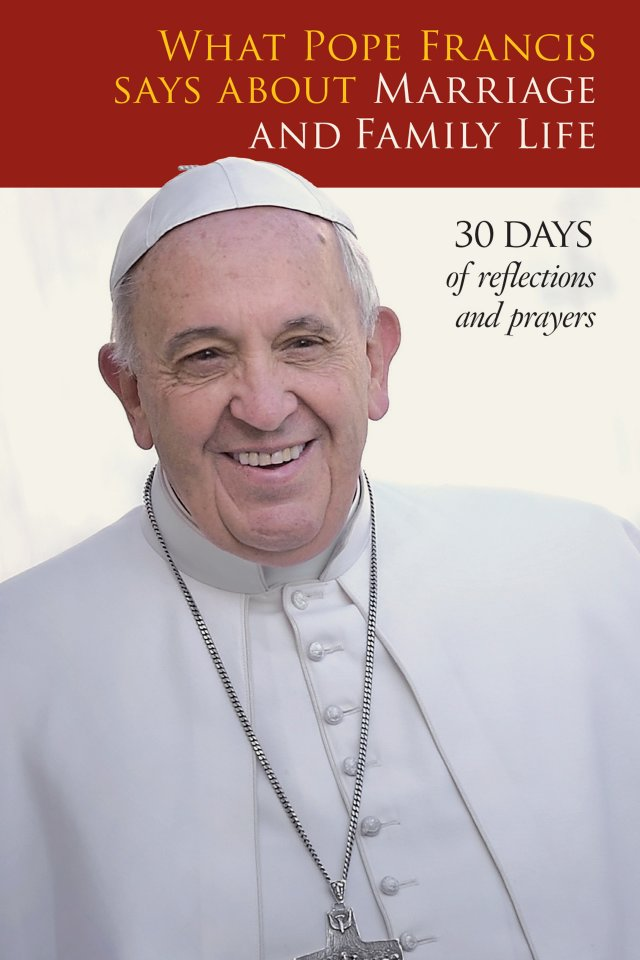 What Pope Francis Says About Marriage and Family Life: 30 days of Reflections and Prayers