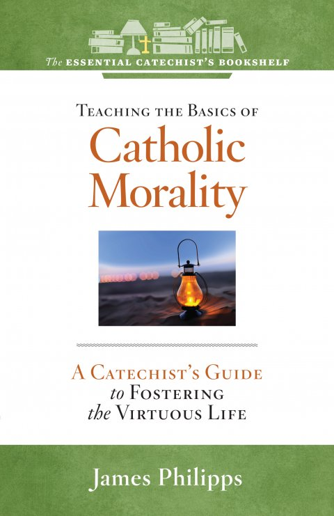 ECB 6: Teaching the Basics of Catholic Morality A Catechist's Guide to Foster the Virtuous Life The Essential Catechist Bookshelf