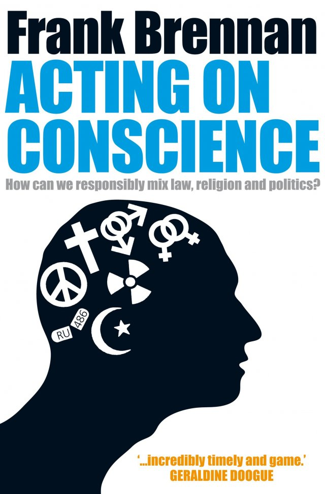 Acting on Conscience : How Can We Responsibly Mix Law, Religion and Politics?