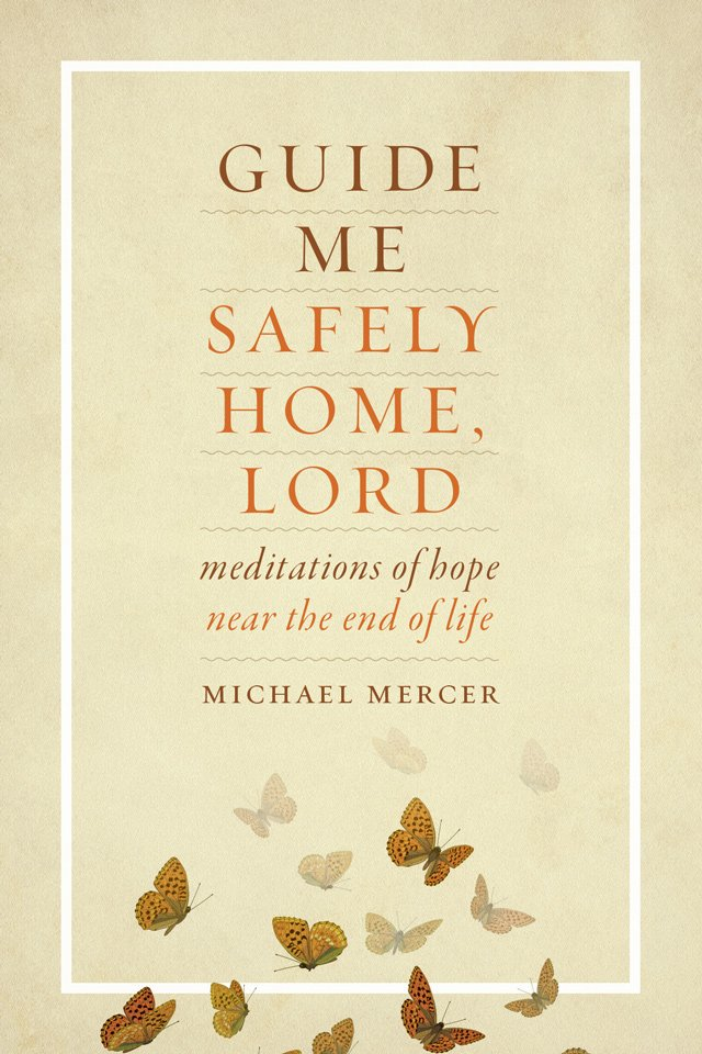Guide Me Safely Home, Lord: Meditations of hope for End of Life