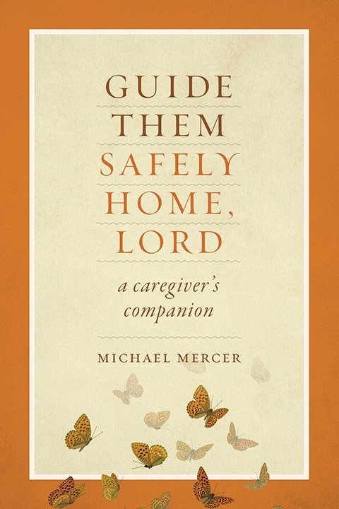 Guide Them Safely Home, Lord: A Caregiver's Companion Near the End of Life