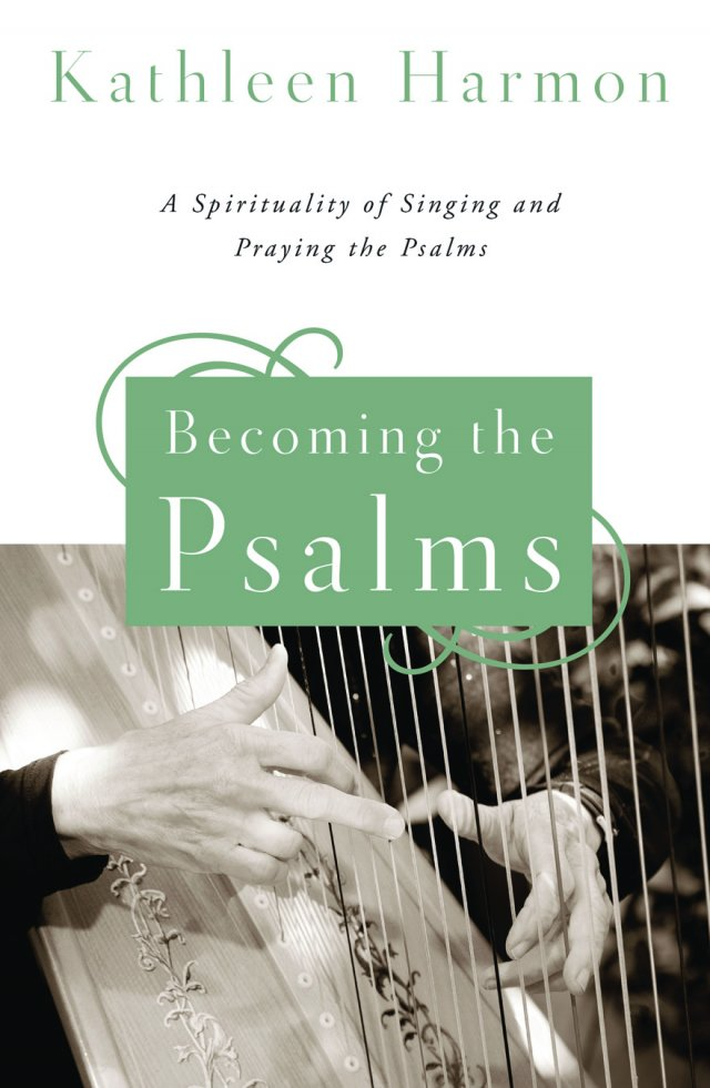 Becoming the Psalms: A Spirituality of Singing and Praying the Psalms