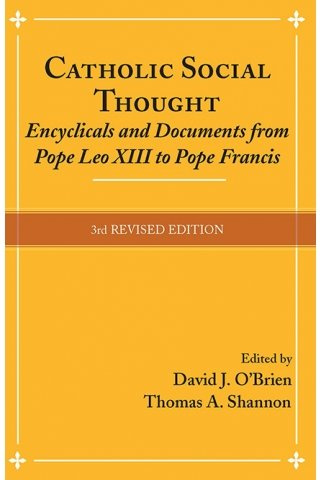 Catholic Social Thought: Encyclicals and Documents from Pope Leo XIII to Pope Francis (3rd Revised Edition)