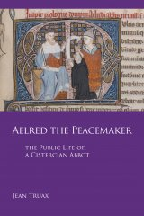 Aelred the Peacemaker: The Public Life of a Cistercian Abbot