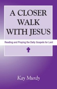 A Closer Walk with Jesus : Reading and Praying the Daily Gospels for Lent