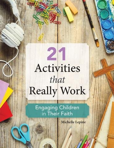 21 Activities that Really Work: Engaging Children in Their Faith