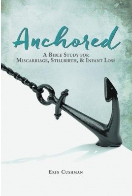 Anchored: A Bible Study for Miscarriage, Stillbirth, and Infant Loss