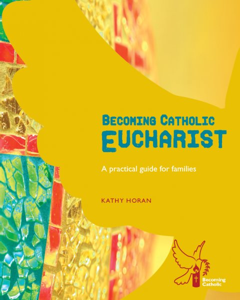 Becoming Catholic Eucharist - A practical guide for families Revised edition