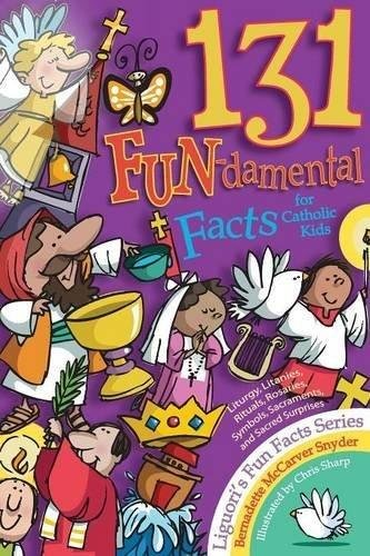 131 FUN-damental Facts for Catholic Kids: Liturgy, Litanies, Rituals, Rosaries, Symbols, Sacraments, and Sacred Surprises