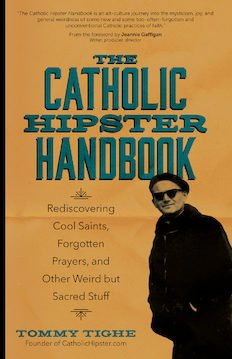 Catholic Hipster Handbook: Rediscovering Cool Saints, Forgotten Prayers, and Other Weird but Sacred Stuff