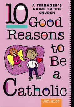 10 Good Reasons to Be a Catholic: A Teenager's Guide to the Church